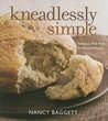 Kneadlessly Simple: Fabulous, Fuss-Free, No-Knead Breads