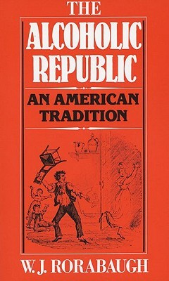 The Alcoholic Republic by William J. Rorabaugh