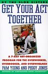 Get Your Act Together: 7-Day Get-Organized Program For The Overworked, Overbooked, and Overwhelmed, A
