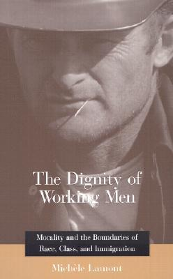 The Dignity of Working Men by Michèle Lamont