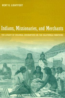 Indians, Missionaries, and Merchants by Kent G. Lightfoot