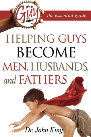 It's a Guy Thing: The Essential Guide: Helping Guys Become Men, Husbands, and Fathers