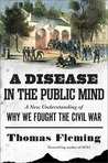 A Disease in the Public Mind: A New Understanding of Why We Fought the Civil War