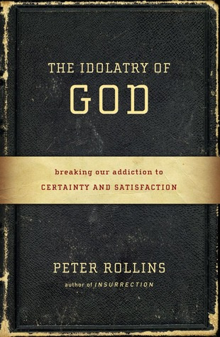The Idolatry of God: Breaking Our Addiction to Certainty and Satisfaction