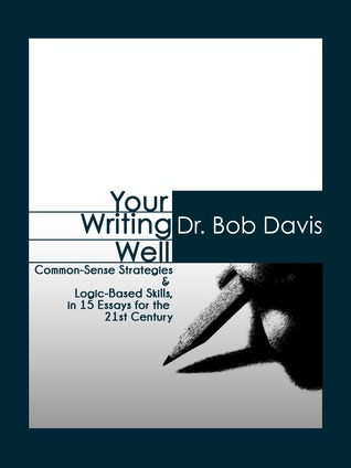 Your Writing Well: Common-Sense Strategies & Logic-Based Skills in 15 Essays for the 21st Century