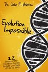 Evolution Impossible: 12 Reasons Why Evolution Cannot Explain Life on Earth