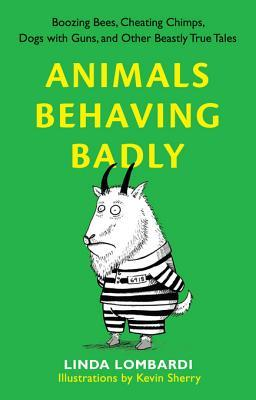 Animals Behaving Badly: Boozing Bees, Cheating Chimps, Dogs with Guns, and Other Beastly True Tales