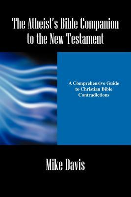 The Atheist's Bible Companion to the New Testament by Mike Davis
