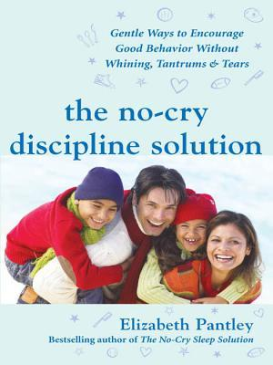 The No-Cry Discipline Solution: Gentle Ways to Encourage Good Behavior Without Whining, Tantrums, and Tears