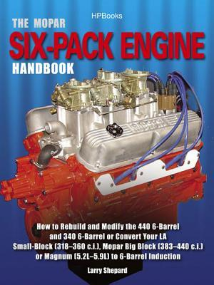 The Mopar Six-Pack Engine Handbook Hp1528: How to Rebuild and Modify the 440 6-Barrel and 340 6-Barrelor Convert Your La Small-Block (318-360 C.I.), Mopar Big Block (383-440 C.I.) Ormagnum (5.2l-5.9l) to 6-Barrel Induction