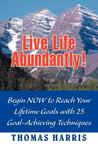 Live Life Abundantly! Begin Now to Reach Your Lifetime Goals with 25 Goal-Achieving Techniques