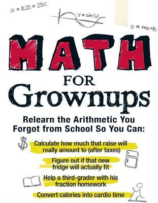 Math for Grownups: Re-Learn the Arithmetic You Forgot from School So You Can, Calculate How Much That Raise Will Really Amount to (After Taxes) Figure Out If That New Fridge Will Actually Fit Help a Third Grader with His Fraction Homework Convert Calori