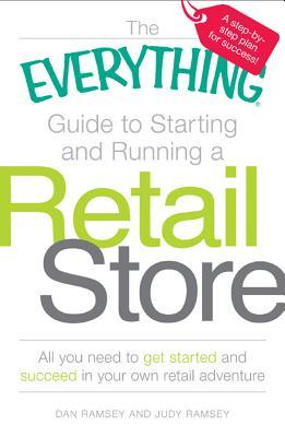 The Everything Guide to Starting and Running a Retail Store: All You Need to Get Started and Succeed in Your Own Retail Adventure