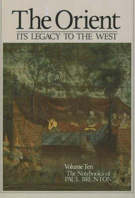 The Orient: Its Legacy to the West: Notebooks Volume 10 (The Notebooks of Paul Brunton Vol 10)