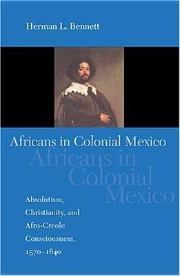 Africans in Colonial Mexico: Absolutism, Christianity, and Afro-Creole Consciousness, 1570-1640