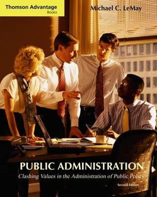 Cengage Advantage Books: Public Administration: Clashing Values in the Administration of Public Policy (with Infotrac) [With Infotrac]