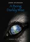 A Being Darkly Wise by John Atcheson