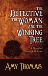 The Detective the Woman and the Winking Tree: A Novel Of Sherlock Holmes