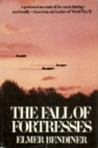 The Fall of Fortresses: A Personal Account of the Most Daring, and Deadly, American Air Battles of World War II