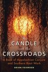 Candle And The Crossroads: A Book of Appalachian Conjure and Southern Root-Work