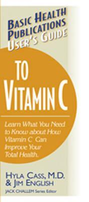 User's Guide to Vitamin C: Learn What You Need to Know about How Vitamin C Can Improve Your Total Health