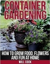 Container Gardening:  How to Grow Food, Flowers and Fun at Home