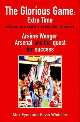 The Glorious Game: Extra Time: Arsene Wenger, Arsenal and the Quest for Success