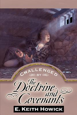 Challenged by the Doctrine and Covenants by E. Keith Howick Jr.