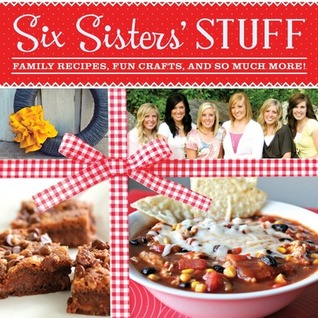 Six Sisters' Stuff: Family Recipes, Fun Crafts, and So Much More!