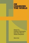 On Changing the World: Essays in Marxist Political Philosophy, from Karl Marx to Walter Benjamin