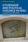 Citizenship and Political Violence in Peru: An Andean Town, 1870s-1970s