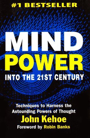 Mind Power Into the 21st Century by John Kehoe