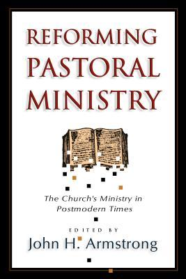Reforming Pastoral Ministry by John H. Armstrong
