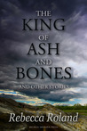 The King of Ash and Bones, and Other Stories