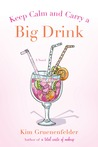 Keep Calm and Carry a Big Drink by Kim Gruenenfelder