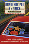 Unauthorized America: A Travel Guide To The Places The Chamber Of Commerce Won't Tell You About