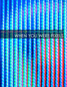 When You Were Pixels by Julio Alexi Genao
