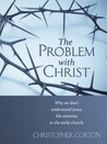 The Problem With Christ: Why we don't understand Jesus, His enemies, or the early Church