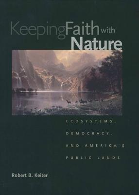 Keeping Faith with Nature: Ecosystems, Democracy, and America's Public Lands