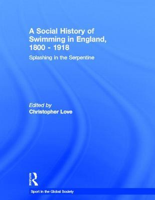 A Social History of Swimming in England, 1800 1918: Splashing in the Serpentine