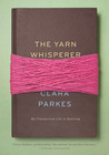 The Yarn Whisperer: My Unexpected Life in Knitting