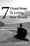 7 Visual Steps To Living Your dream: Creating dreams and bringing ideas to reality