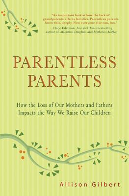 Parentless Parents: How the Loss of Our Mothers and Fathers Impacts the Way We Raise Our Children