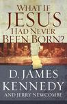 What If Jesus Had Never Been Born? by Jerry Newcombe