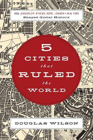 Five Cities that Ruled the World by Douglas Wilson