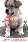 A Rose by Any Other Name - Life Lessons from an Unremarkable Dog by David Gordon Burke