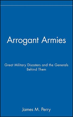 Arrogant Armies: Great Military Disasters and the Generals Behind Them
