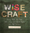 Wise Craft: Turning Thrift Store Finds, Fabric Scraps, and Natural Objects Into Stuff You Love