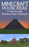 Minecraft House Ideas (A Step-By-Step Building Guide Collection)