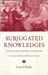 Subjugated Knowledges: Journalism, Gender, and Literature in the 19th Century
